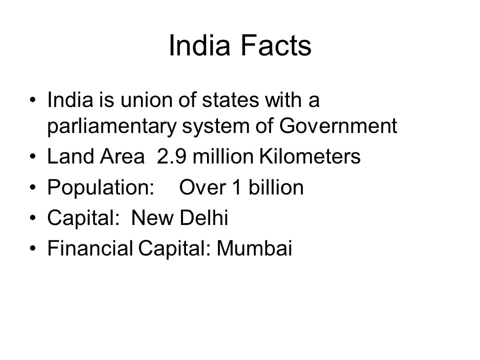 India Facts India is union of states with a parliamentary system of Government. Land Area 2.9 million Kilometers.