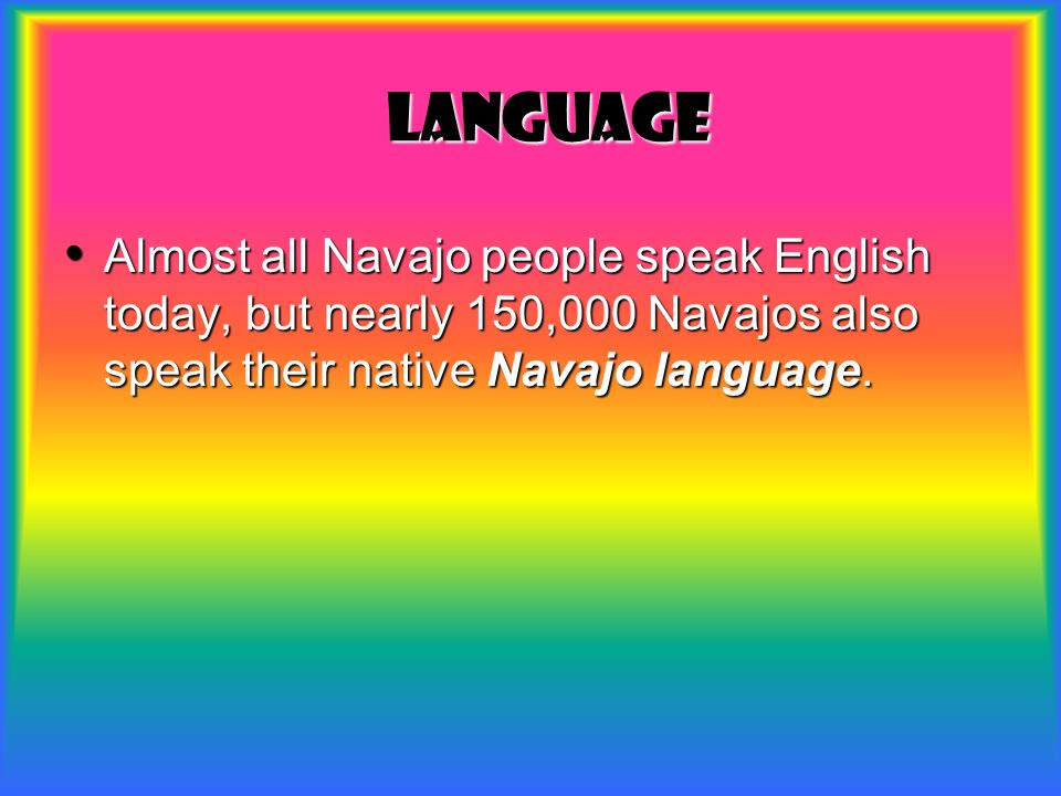 Language Almost all Navajo people speak English today, but nearly 150,000 Navajos also speak their native Navajo language.