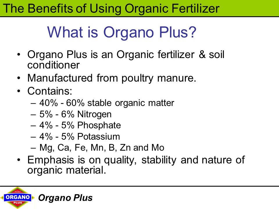 What is Organo Plus Organo Plus is an Organic fertilizer & soil conditioner. Manufactured from poultry manure.