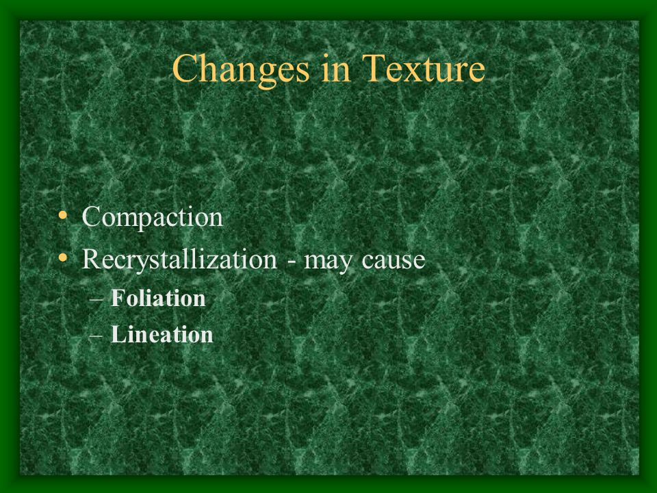 Changes in Texture Compaction Recrystallization - may cause Foliation