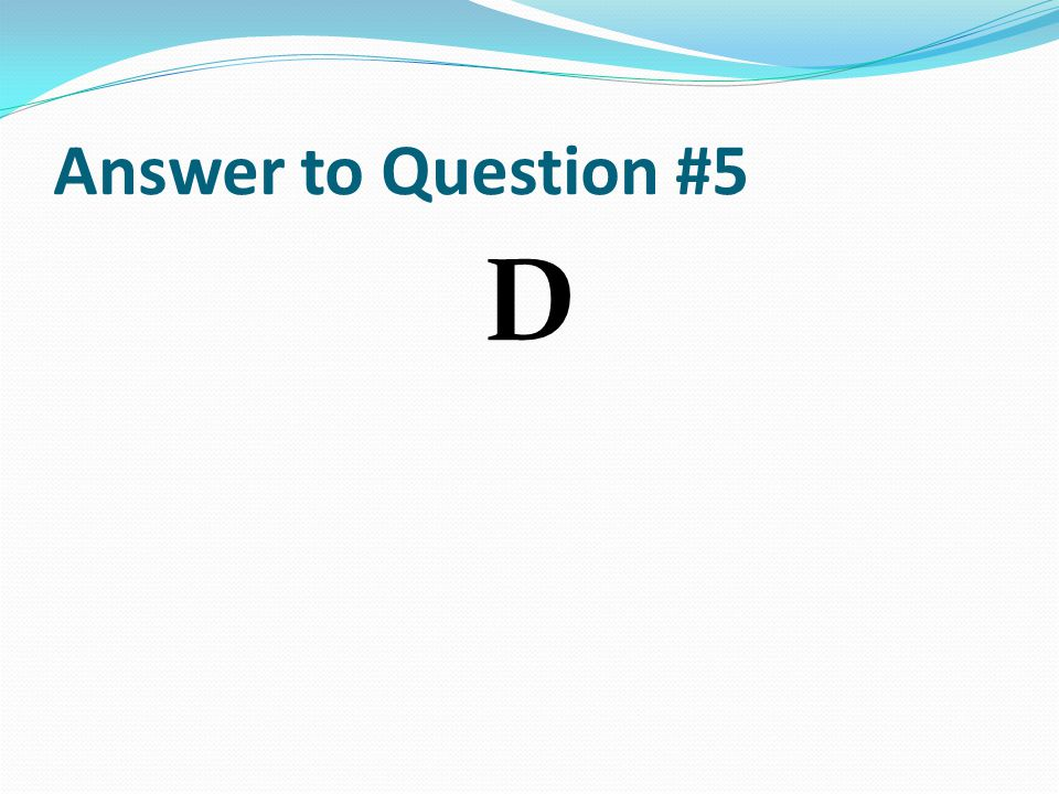 Answer to Question #5 D