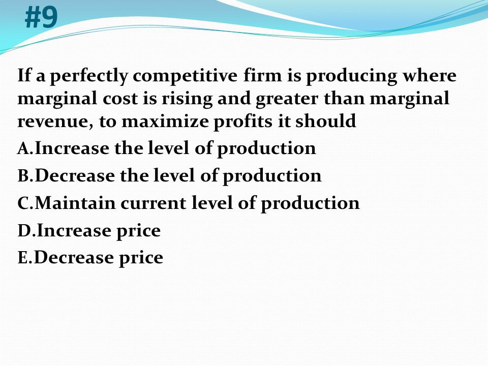 #9 If a perfectly competitive firm is producing where marginal cost is rising and greater than marginal revenue, to maximize profits it should.
