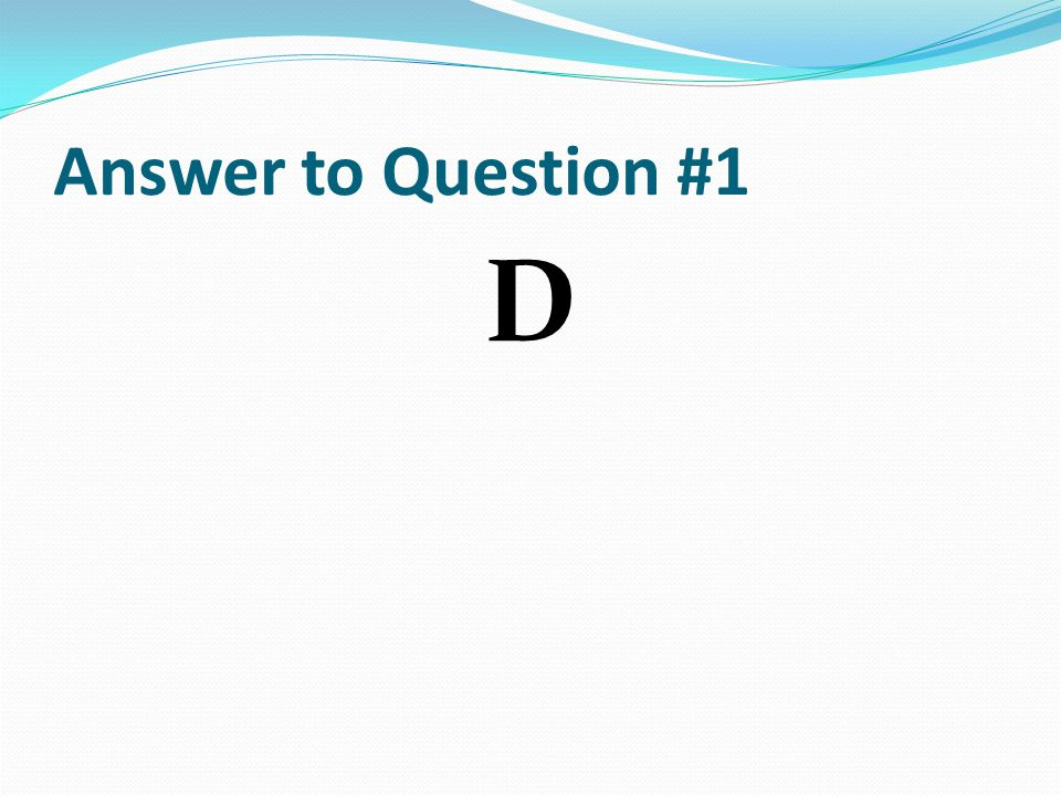 Answer to Question #1 D