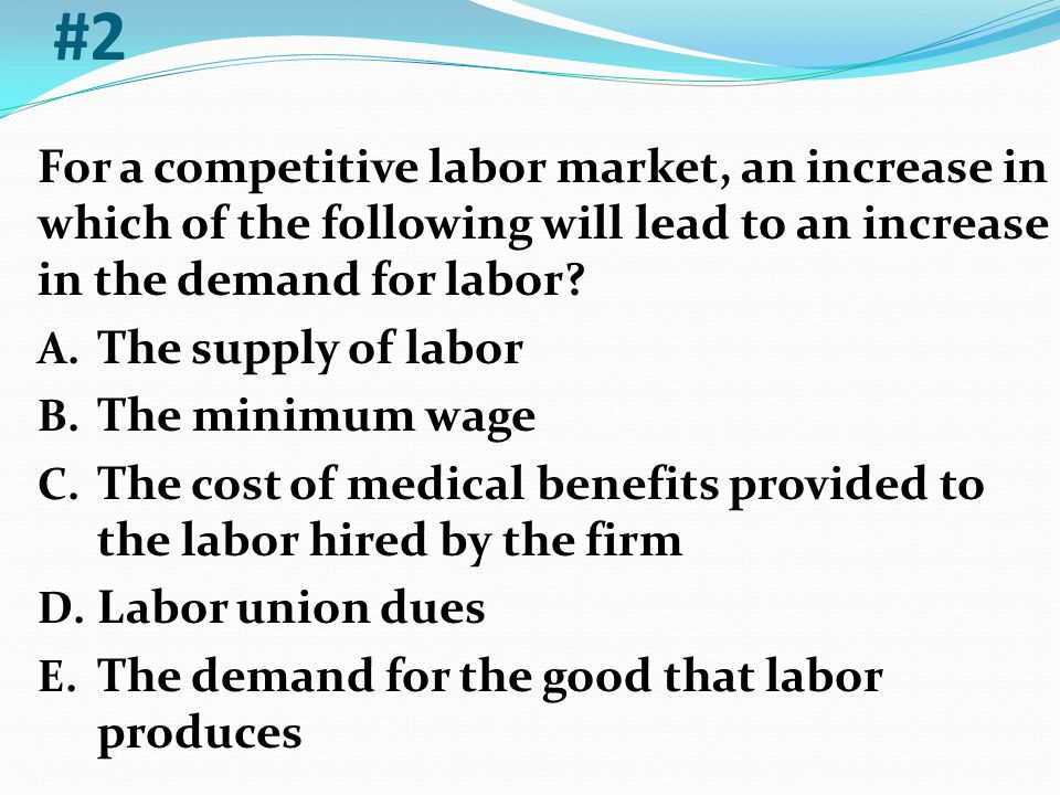 #2 For a competitive labor market, an increase in which of the following will lead to an increase in the demand for labor