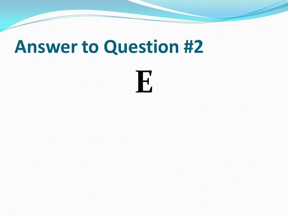 Answer to Question #2 E