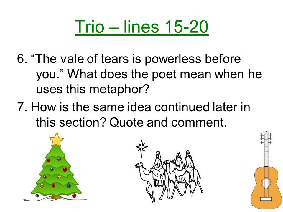 Trio – lines 15-20 6. The vale of tears is powerless before you. What does the poet mean when he uses this metaphor