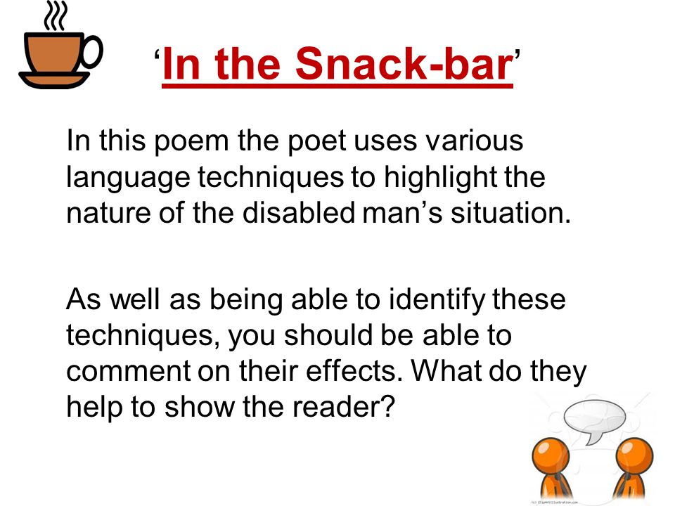 'In the Snack-bar' In this poem the poet uses various language techniques to highlight the nature of the disabled man's situation.