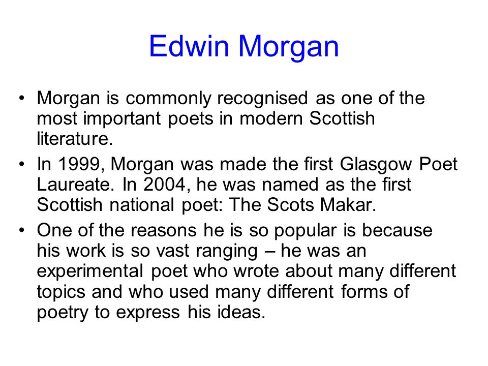 Edwin Morgan Morgan is commonly recognised as one of the most important poets in modern Scottish literature.