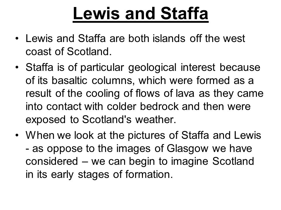 Lewis and Staffa Lewis and Staffa are both islands off the west coast of Scotland.