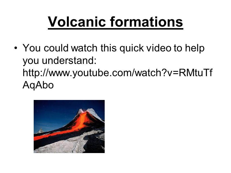Volcanic formations You could watch this quick video to help you understand: http://www.youtube.com/watch v=RMtuTfAqAbo.
