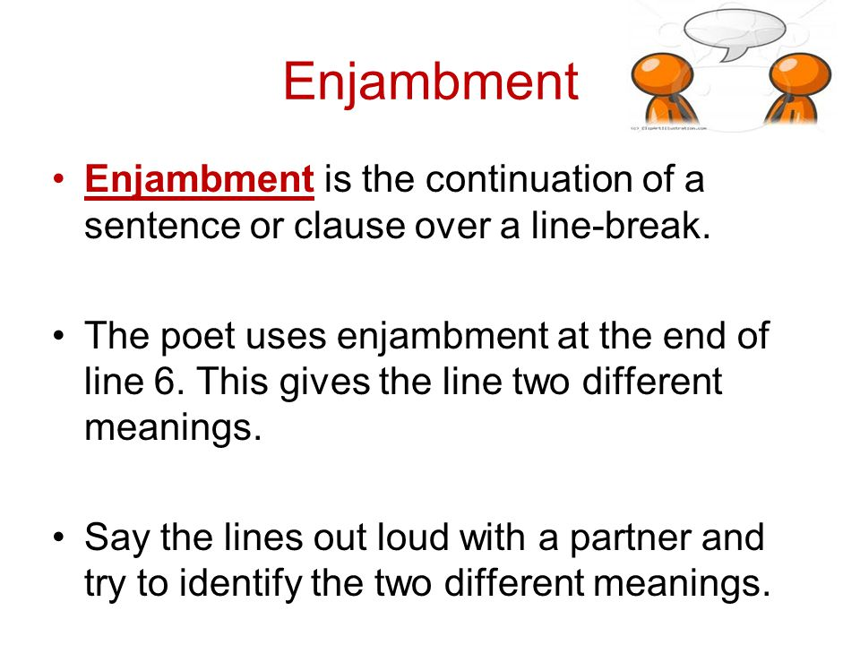Enjambment Enjambment is the continuation of a sentence or clause over a line-break.