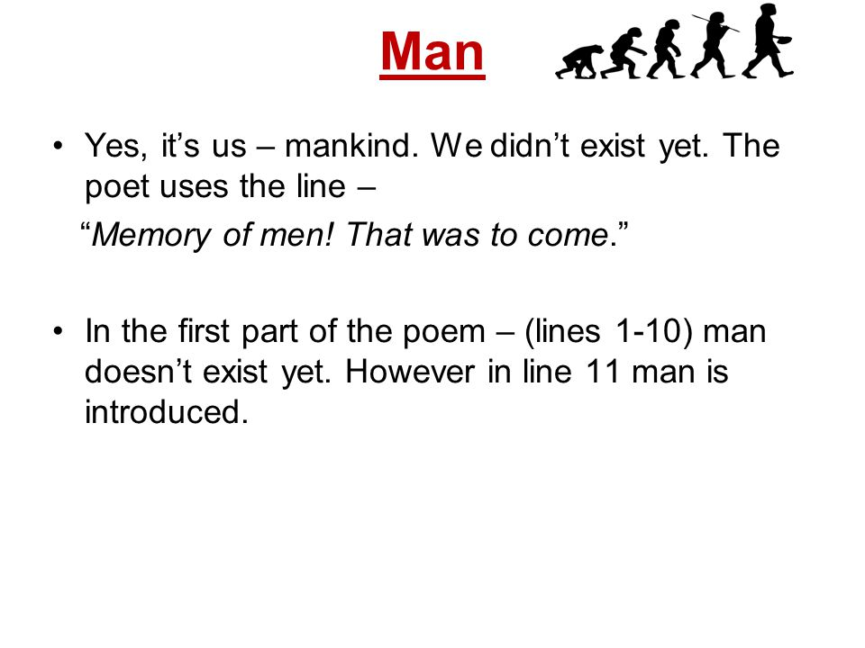 Man Yes, it's us – mankind. We didn't exist yet. The poet uses the line – Memory of men! That was to come.