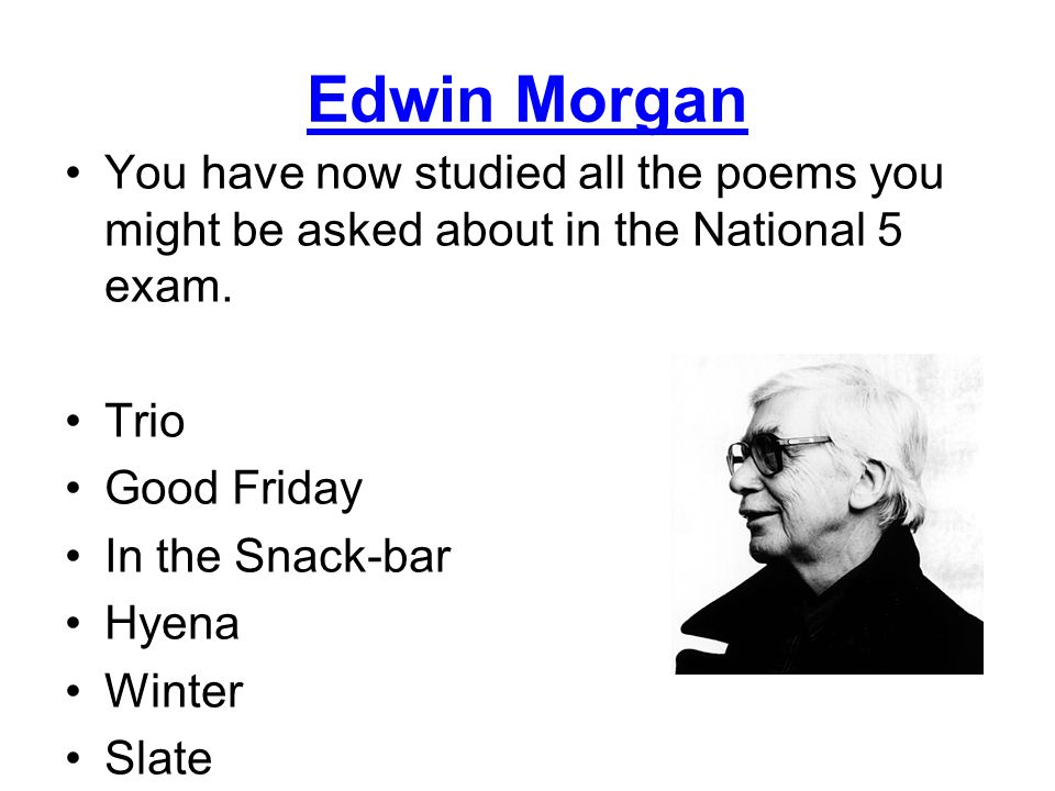 Edwin Morgan You have now studied all the poems you might be asked about in the National 5 exam. Trio.