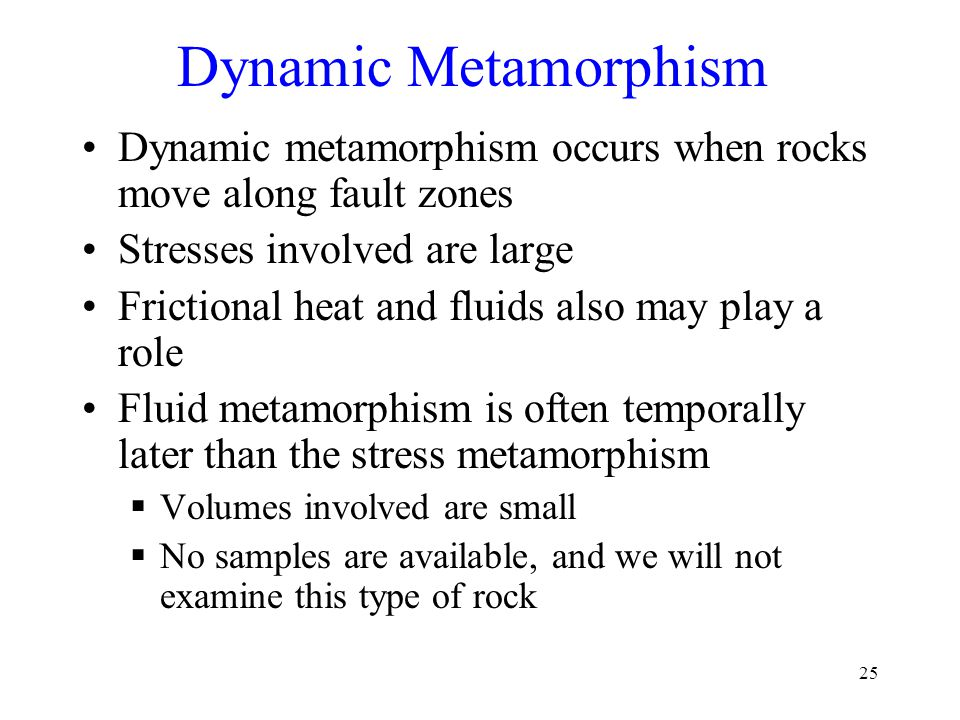 Dynamic Metamorphism Dynamic metamorphism occurs when rocks move along fault zones. Stresses involved are large.