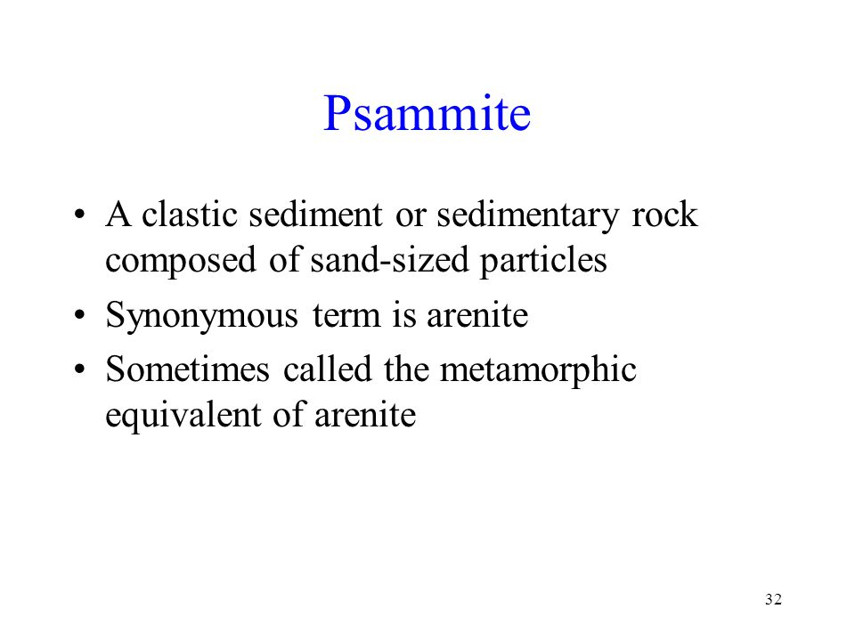Psammite A clastic sediment or sedimentary rock composed of sand-sized particles. Synonymous term is arenite.