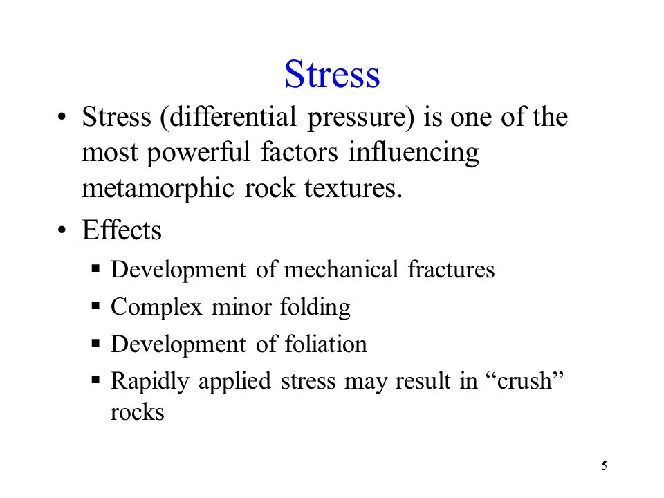 Stress Stress (differential pressure) is one of the most powerful factors influencing metamorphic rock textures.