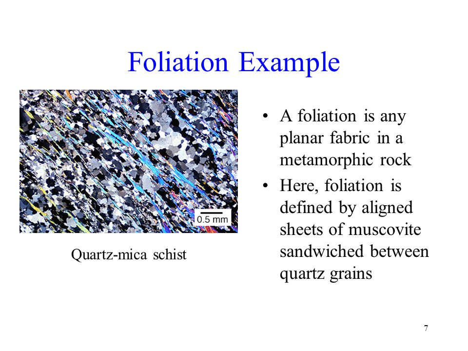 Foliation Example A foliation is any planar fabric in a metamorphic rock.