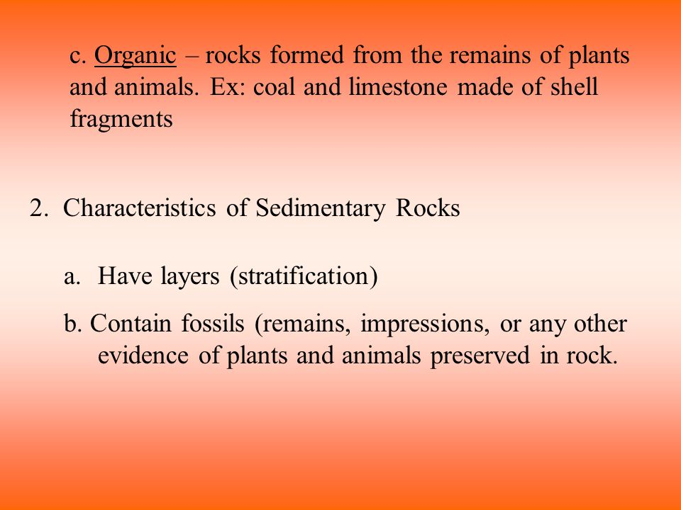 c. Organic – rocks formed from the remains of plants and animals