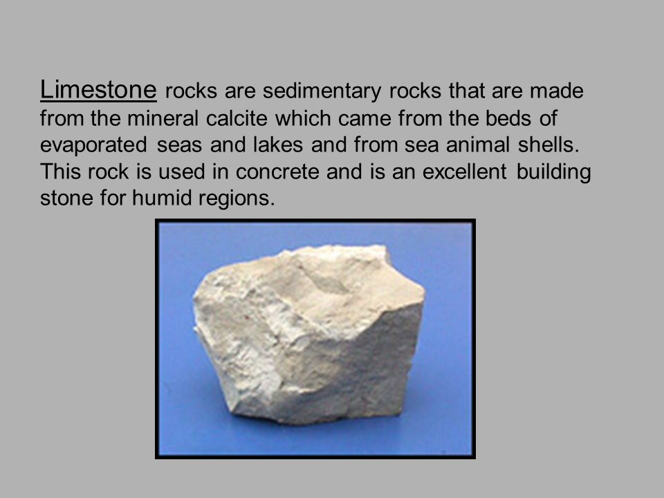 Limestone rocks are sedimentary rocks that are made from the mineral calcite which came from the beds of evaporated seas and lakes and from sea animal shells.