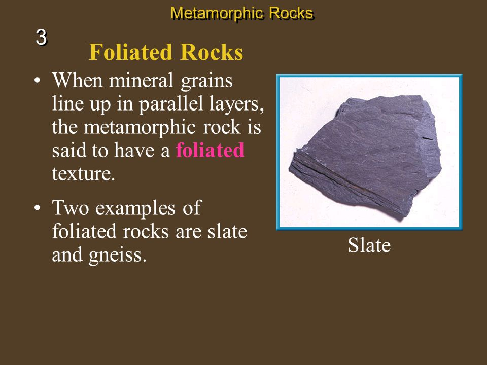 Metamorphic Rocks 3. Foliated Rocks. When mineral grains line up in parallel layers, the metamorphic rock is said to have a foliated texture.