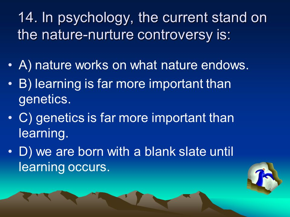 14. In psychology, the current stand on the nature-nurture controversy is: