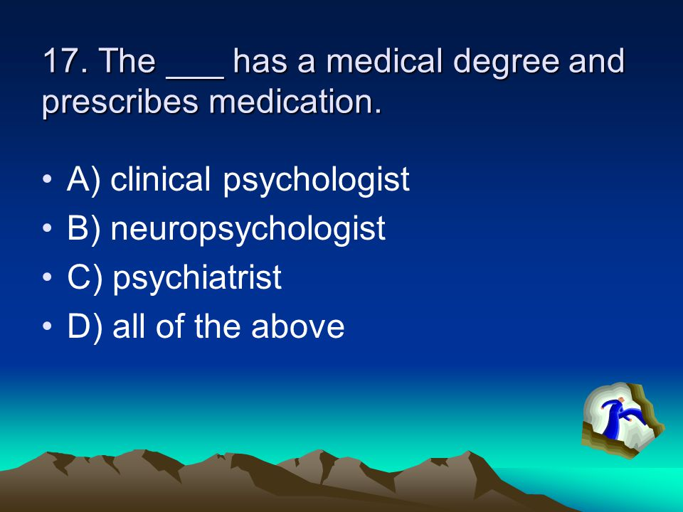 17. The ___ has a medical degree and prescribes medication.