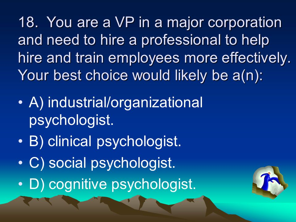 18. You are a VP in a major corporation and need to hire a professional to help hire and train employees more effectively. Your best choice would likely be a(n):
