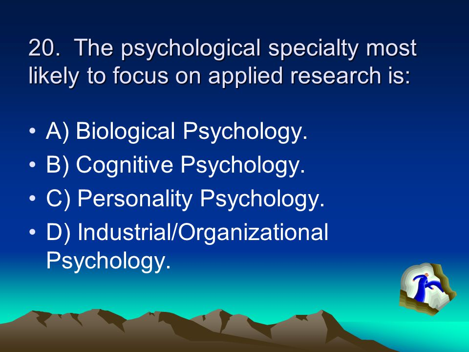 20. The psychological specialty most likely to focus on applied research is: