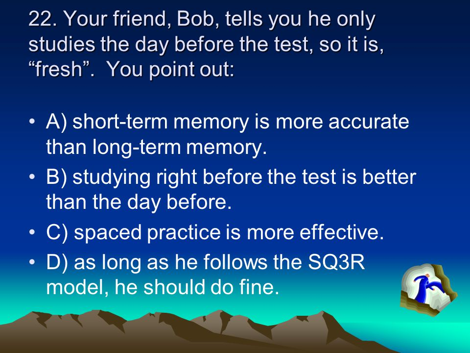 22. Your friend, Bob, tells you he only studies the day before the test, so it is, fresh . You point out: