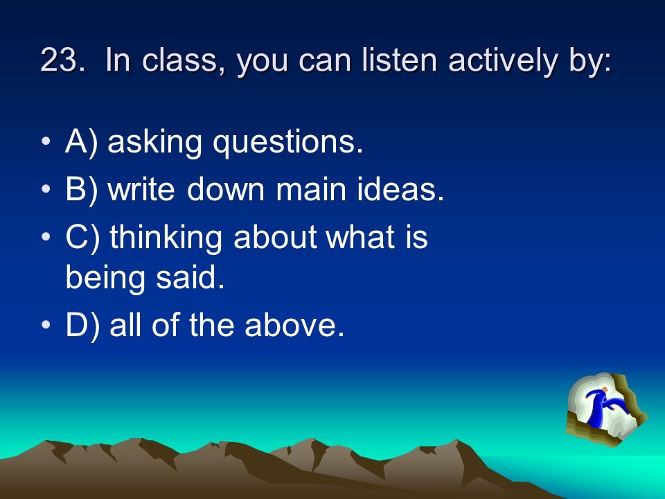 23. In class, you can listen actively by: