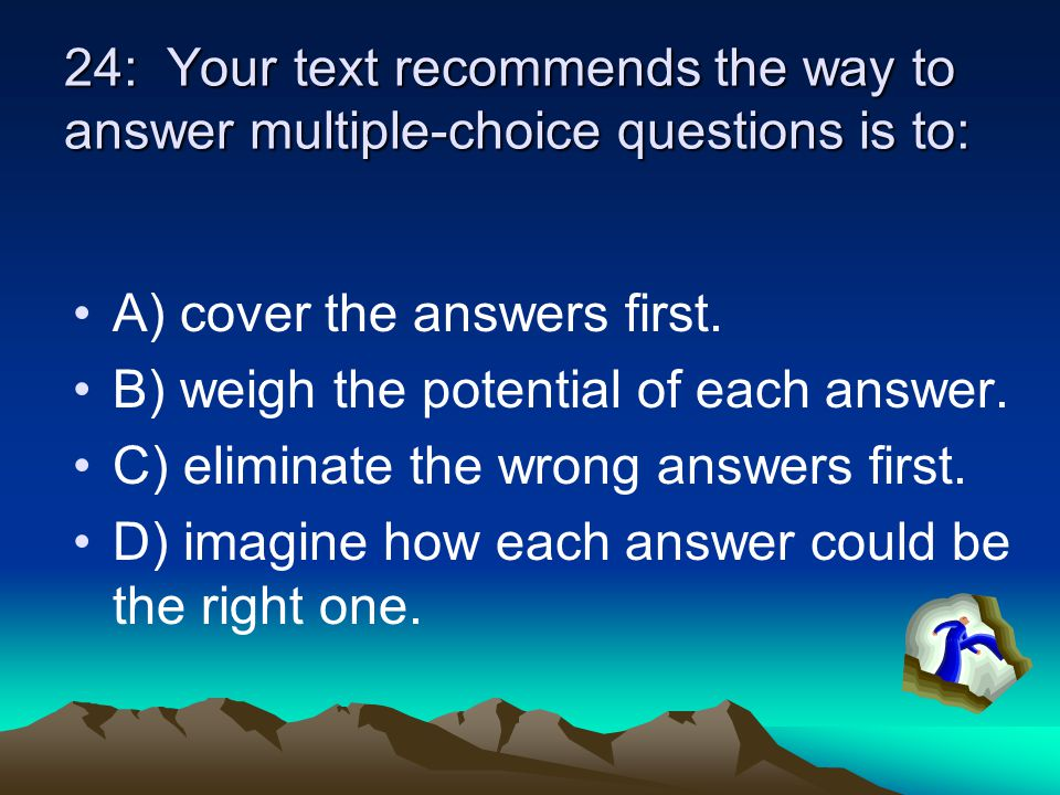 24: Your text recommends the way to answer multiple-choice questions is to: