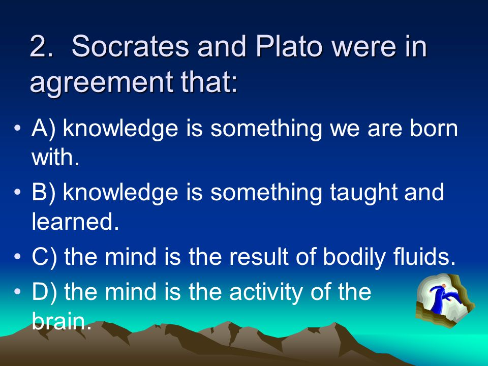 2. Socrates and Plato were in agreement that: