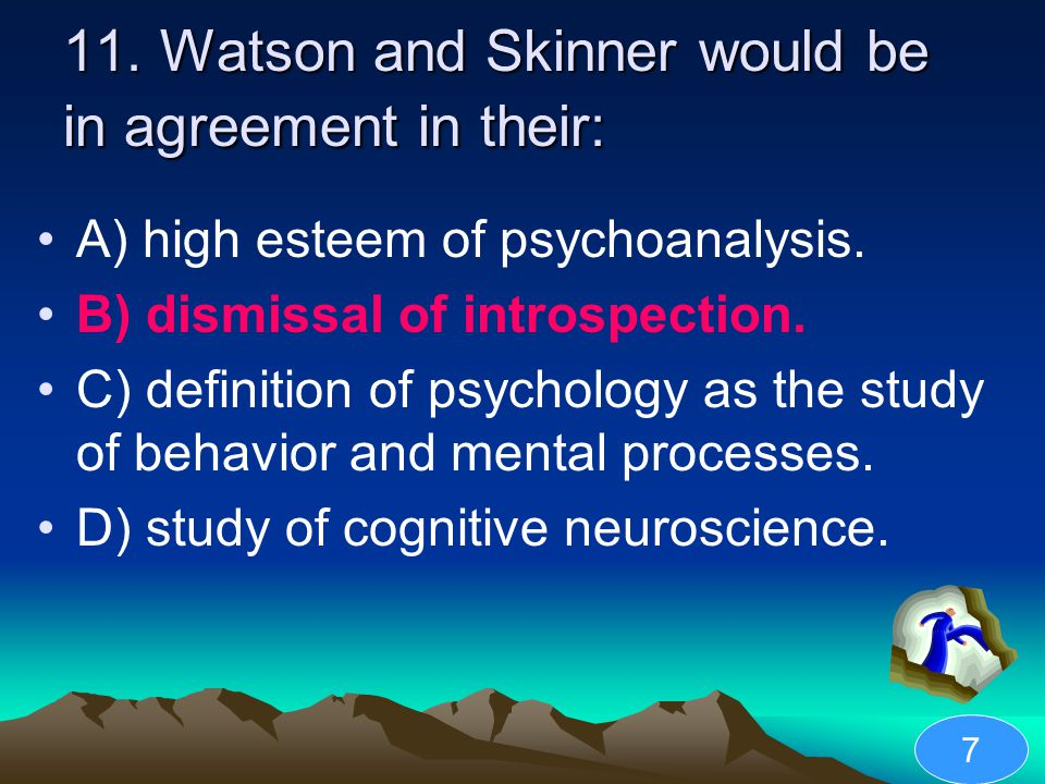 11. Watson and Skinner would be in agreement in their: