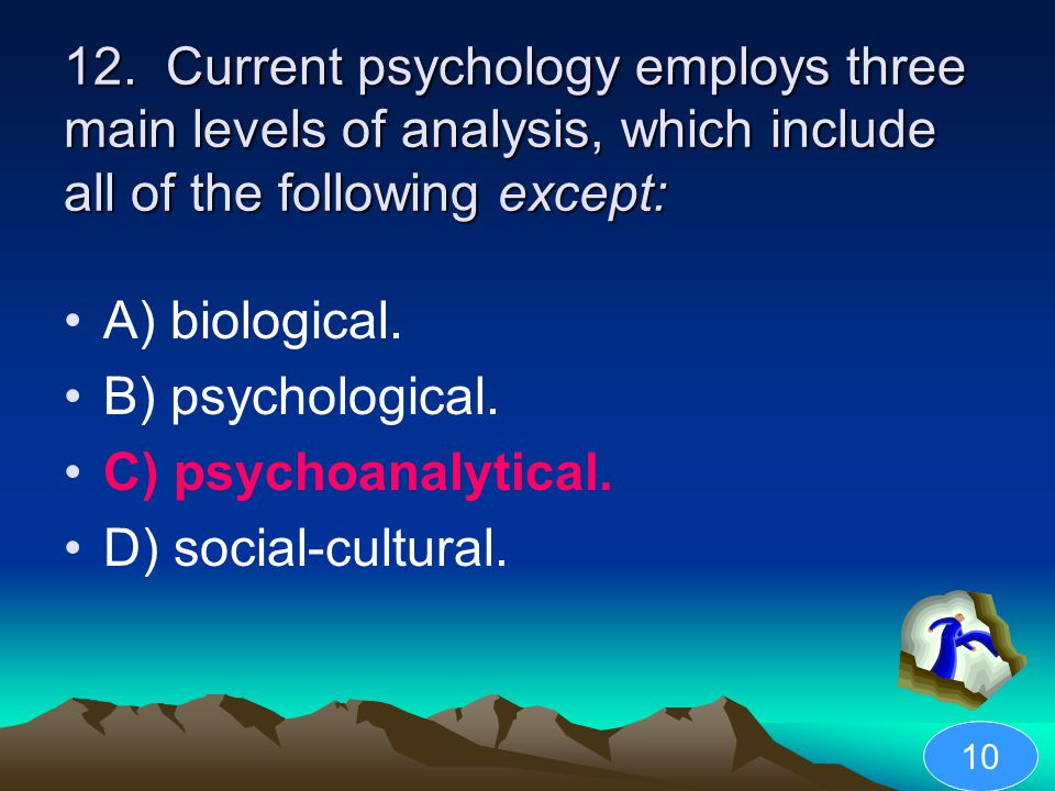 12. Current psychology employs three main levels of analysis, which include all of the following except: