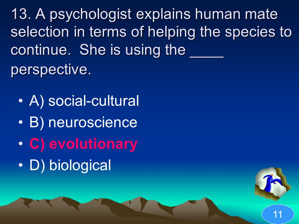 13. A psychologist explains human mate selection in terms of helping the species to continue. She is using the ____ perspective.