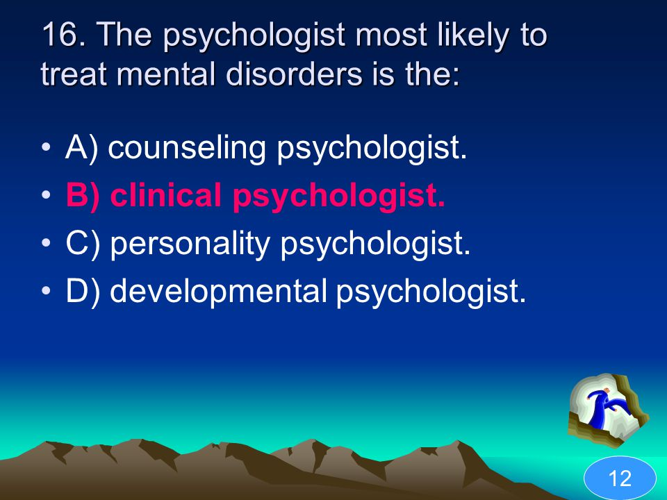 16. The psychologist most likely to treat mental disorders is the: