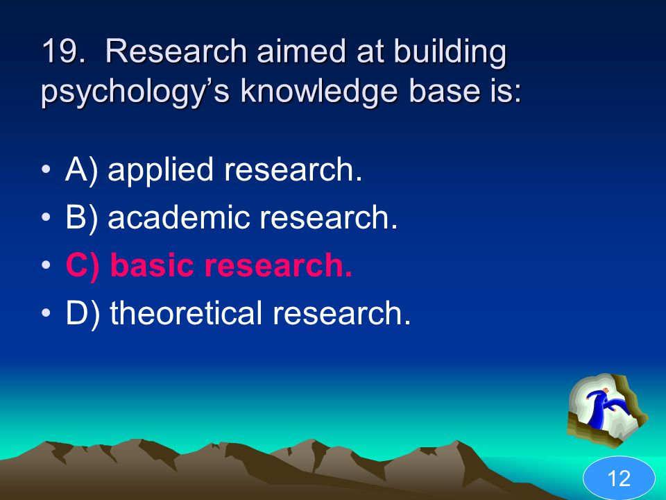 19. Research aimed at building psychology's knowledge base is: