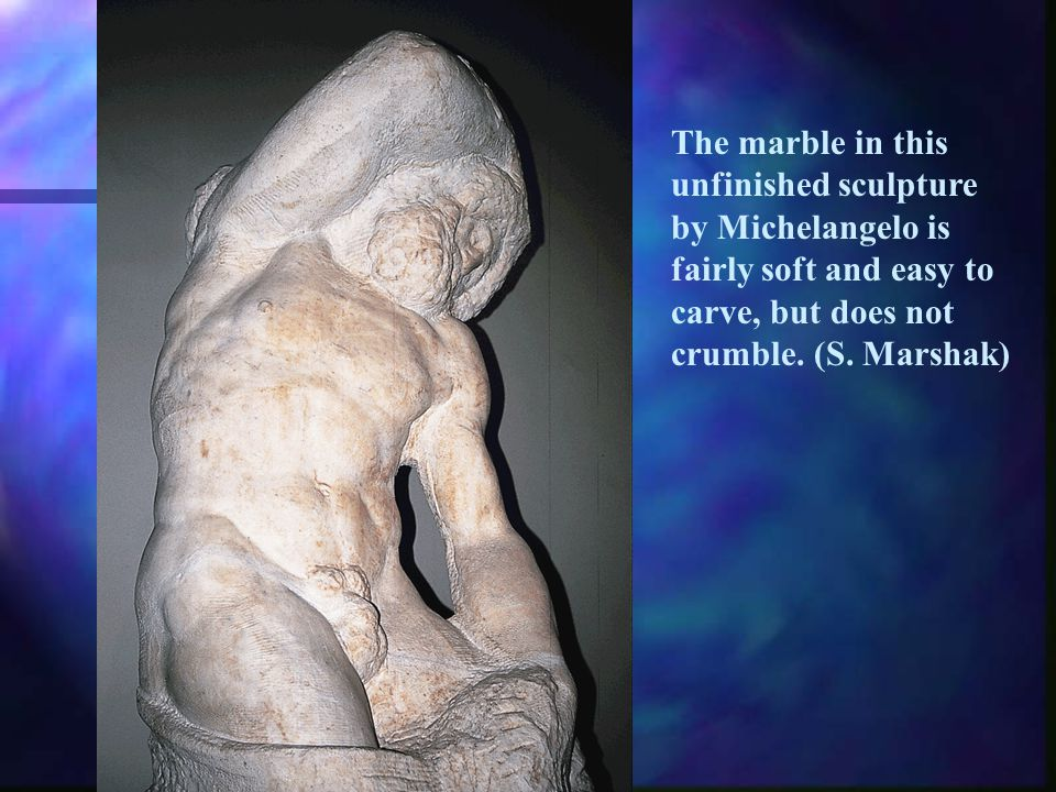 The marble in this unfinished sculpture by Michelangelo is fairly soft and easy to carve, but does not crumble.
