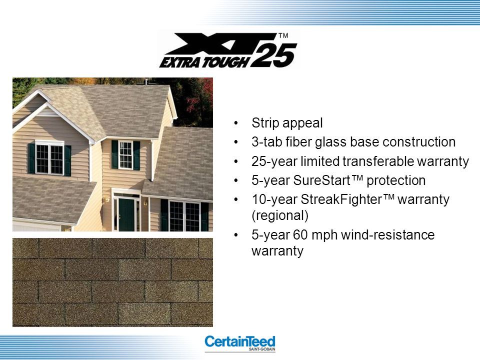 Strip appeal 3-tab fiber glass base construction. 25-year limited transferable warranty. 5-year SureStart™ protection.