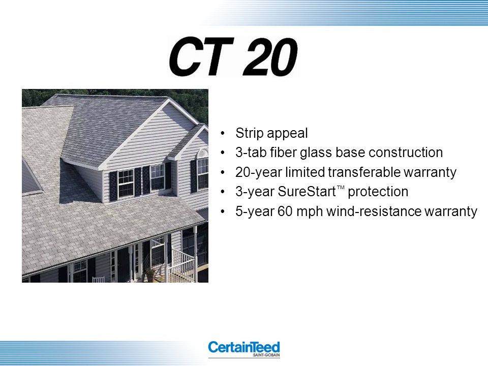 Strip appeal 3-tab fiber glass base construction. 20-year limited transferable warranty. 3-year SureStart™ protection.