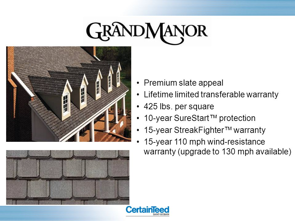 Premium slate appeal Lifetime limited transferable warranty. 425 lbs. per square. 10-year SureStart™ protection.