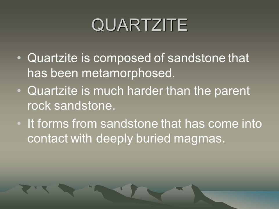 QUARTZITE Quartzite is composed of sandstone that has been metamorphosed. Quartzite is much harder than the parent rock sandstone.