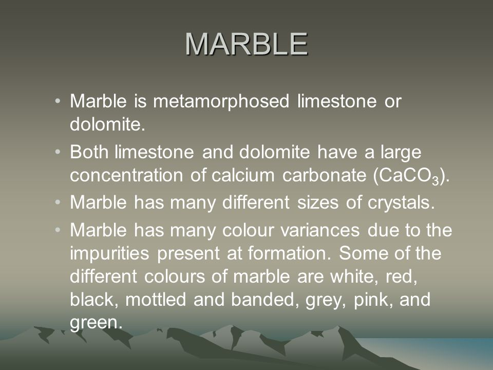 MARBLE Marble is metamorphosed limestone or dolomite.