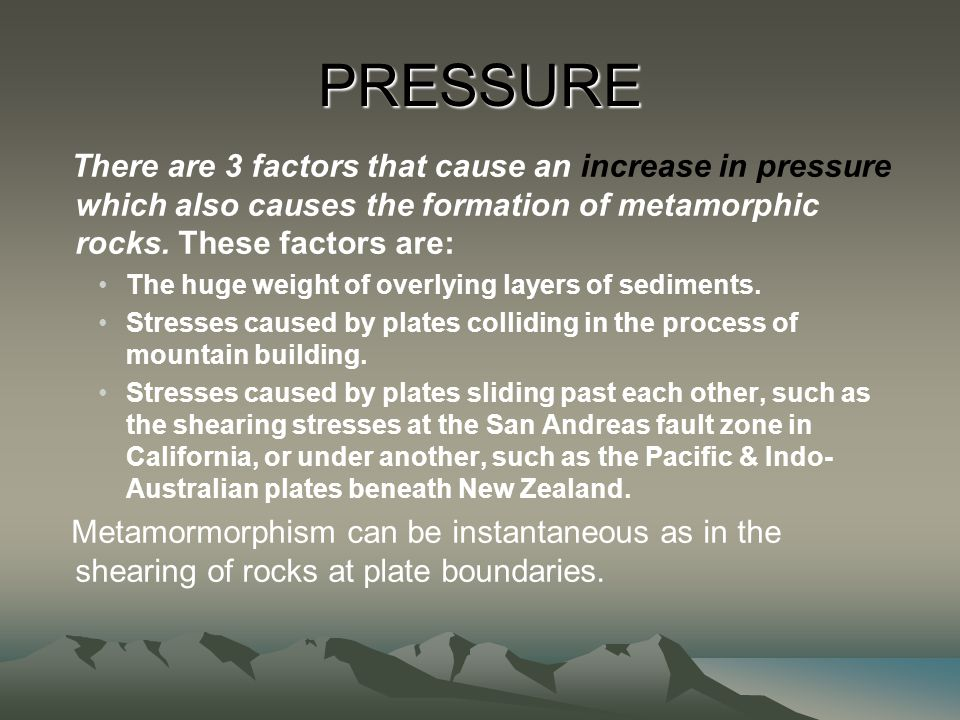 PRESSURE There are 3 factors that cause an increase in pressure which also causes the formation of metamorphic rocks. These factors are: