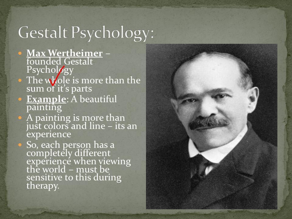 Gestalt Psychology: Max Wertheimer – founded Gestalt Psychology