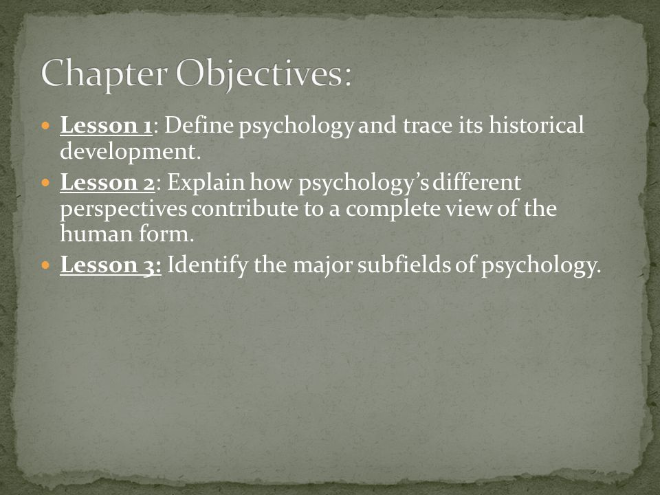 Chapter Objectives: Lesson 1: Define psychology and trace its historical development.