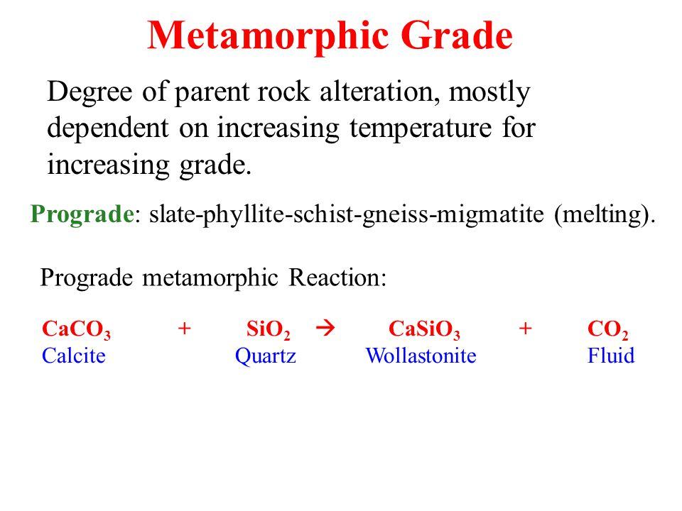 Metamorphic Grade Degree of parent rock alteration, mostly dependent on increasing temperature for increasing grade.