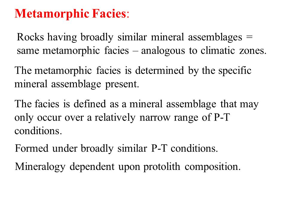 Metamorphic Facies: Rocks having broadly similar mineral assemblages = same metamorphic facies – analogous to climatic zones.