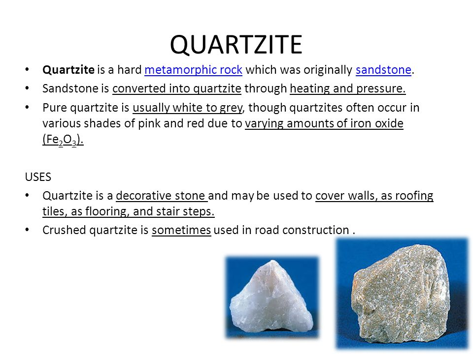 QUARTZITE Quartzite is a hard metamorphic rock which was originally sandstone. Sandstone is converted into quartzite through heating and pressure.