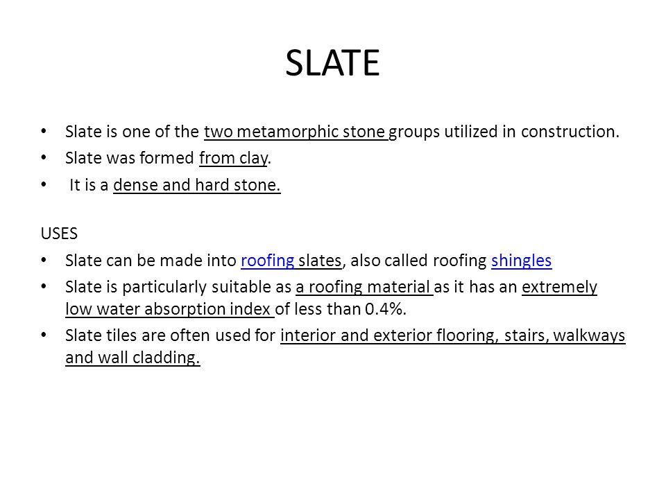 SLATE Slate is one of the two metamorphic stone groups utilized in construction. Slate was formed from clay.